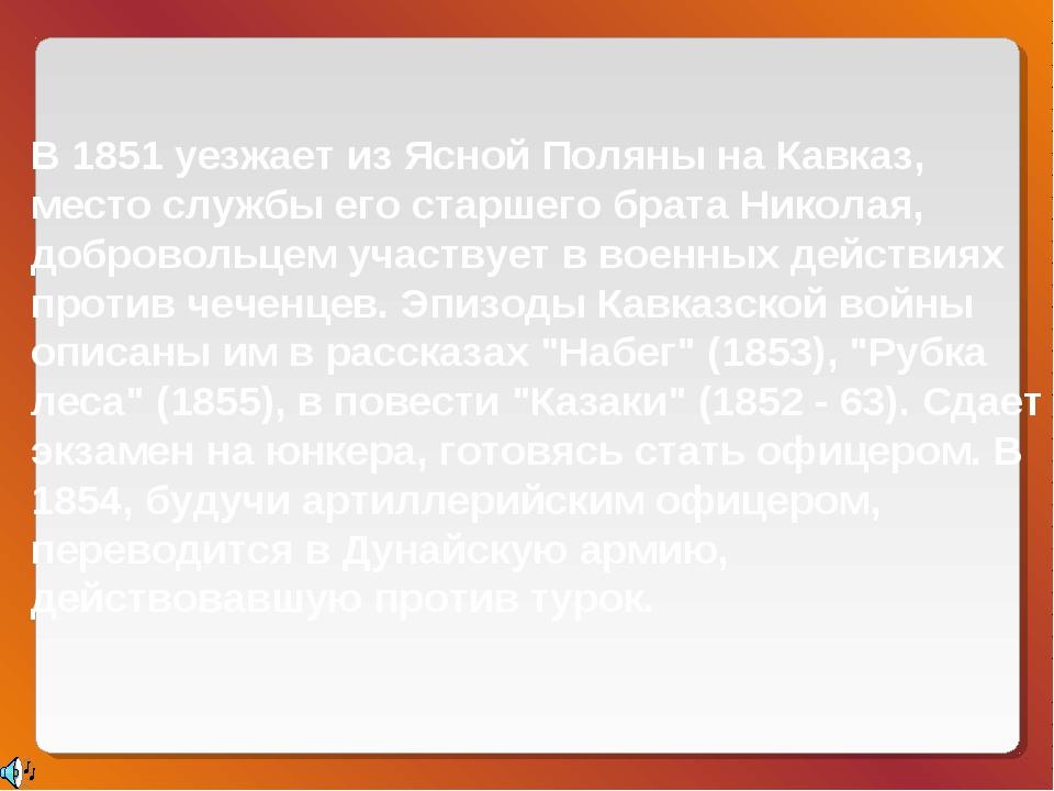 В 1851 уезжает из Ясной Поляны на Кавказ, место службы его старшего брата Ник...