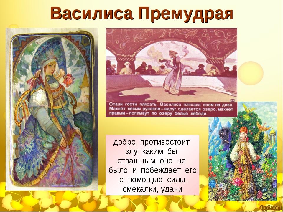 Василиса Премудрая добро противостоит злу, каким бы страшным оно не было и по...