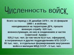 Всего за период с 25 декабря 1979 г. по 15 февраля 1989 г. в войсках, находи