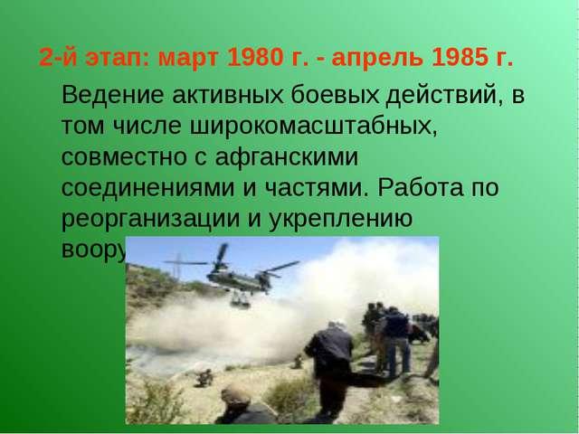 2-й этап: март 1980 г. - апрель 1985 г. Ведение активных боевых действий, в...