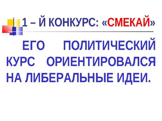 1 – Й КОНКУРС: «СМЕКАЙ» ЕГО ПОЛИТИЧЕСКИЙ КУРС ОРИЕНТИРОВАЛСЯ НА ЛИБЕРАЛЬНЫЕ...