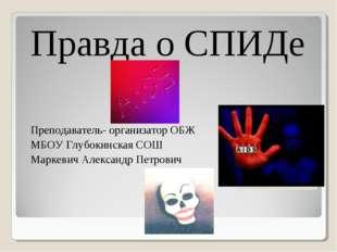 Правда о СПИДе Преподаватель- организатор ОБЖ МБОУ Глубокинская СОШ Маркевич