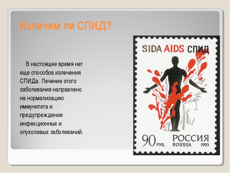 Излечим ли СПИД? В настоящее время нет еще способов излечения СПИДа. Лечение...