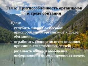 Цели: углубить знания о способах приспособления организмов к среде обитания;