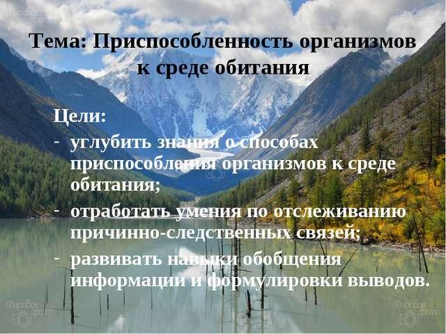 Цели: углубить знания о способах приспособления организмов к среде обитания;...