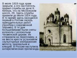 В июле 1919 года храм закрыли, а его настоятель правил службы на даче К. Кебе