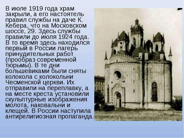 В июле 1919 года храм закрыли, а его настоятель правил службы на даче К. Кебе...