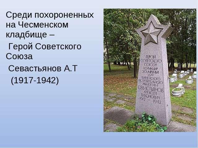 Среди похороненных на Чесменском кладбище – Герой Советского Союза Севастьяно...