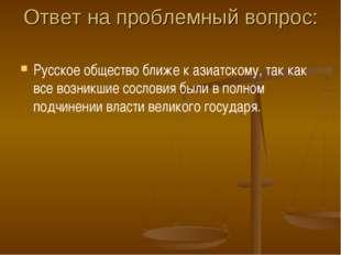 Ответ на проблемный вопрос: Русское общество ближе к азиатскому, так как все