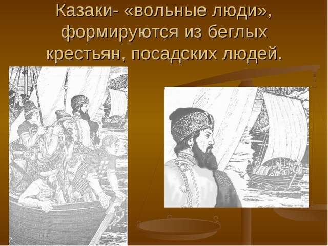 Казаки- «вольные люди», формируются из беглых крестьян, посадских людей.