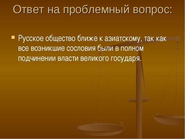 Ответ на проблемный вопрос: Русское общество ближе к азиатскому, так как все...