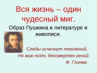 Вся жизнь – один чудесный миг. Образ Пушкина в литературе и живописи. Следы и