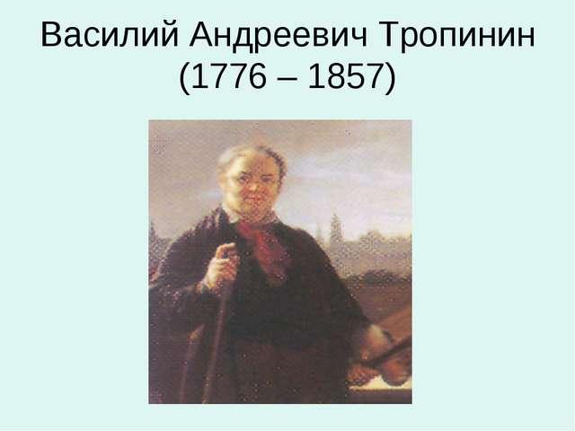 Василий Андреевич Тропинин (1776 – 1857)