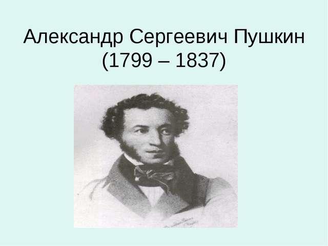 Александр Сергеевич Пушкин (1799 – 1837)