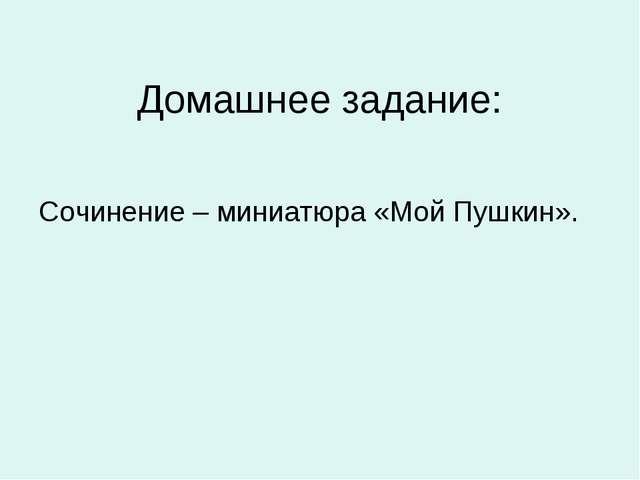 Домашнее задание: Сочинение – миниатюра «Мой Пушкин».