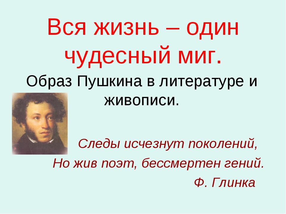 Вся жизнь – один чудесный миг. Образ Пушкина в литературе и живописи. Следы и...