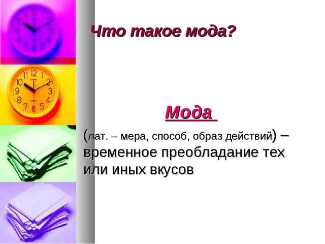 Что такое мода? Мода (лат. – мера, способ, образ действий) –временное преобла...