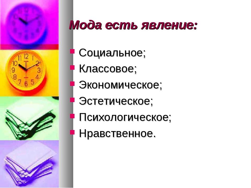 Мода есть явление: Социальное; Классовое; Экономическое; Эстетическое; Психол...