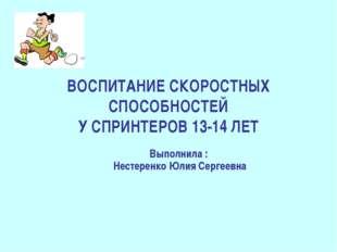 ВОСПИТАНИЕ СКОРОСТНЫХ СПОСОБНОСТЕЙ У СПРИНТЕРОВ 13-14 ЛЕТ Выполнила : Нестере
