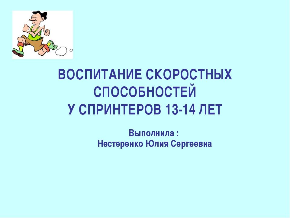 ВОСПИТАНИЕ СКОРОСТНЫХ СПОСОБНОСТЕЙ У СПРИНТЕРОВ 13-14 ЛЕТ Выполнила : Нестере...