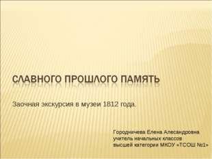 Заочная экскурсия в музеи 1812 года. Городничева Елена Алесандровна учитель н