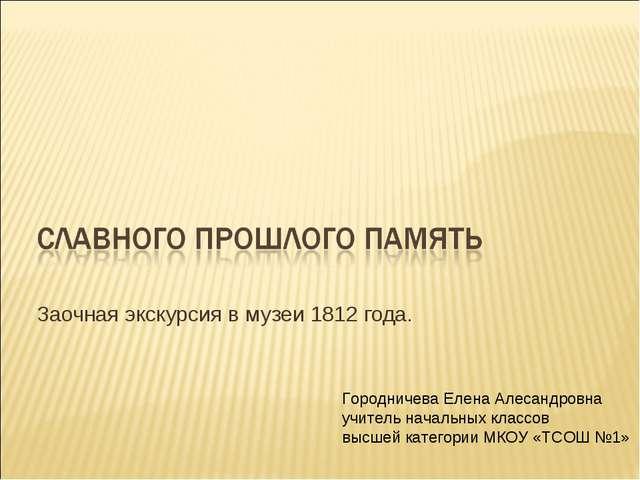 Заочная экскурсия в музеи 1812 года. Городничева Елена Алесандровна учитель н...