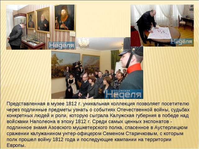 Представленная в музее 1812 г. уникальная коллекция позволяет посетителю чере...