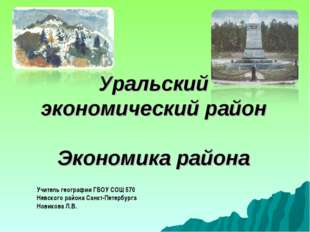 Уральский экономический район Экономика района Учитель географии ГБОУ СОШ 57