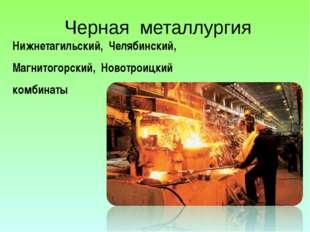 Черная металлургия Нижнетагильский, Челябинский, Магнитогорский, Новотроицкий