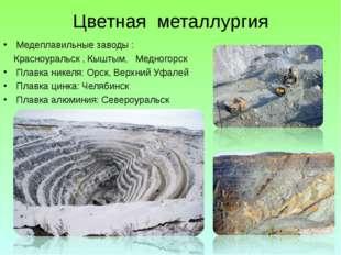 Цветная металлургия Медеплавильные заводы : Красноуральск , Кыштым, Медногорс