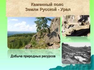 Каменный пояс Земли Русской - Урал Добыча природных ресурсов