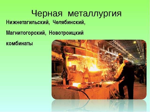 Черная металлургия Нижнетагильский, Челябинский, Магнитогорский, Новотроицкий...