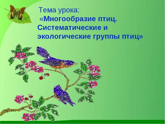 Тема урока: «Многообразие птиц. Систематические и экологические группы птиц»