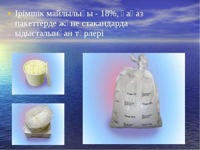 Ірімшік майлылығы - 18%, қағаз пакеттерде және стакандарда ыдысталынған түрлері