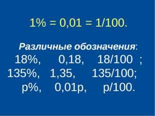 1% = 0,01 = 1/100. Различные обозначения: 18%, 0,18, 18/100 ; 135%, 1,35, 13