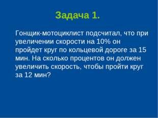 Задача 1. Гонщик-мотоциклист подсчитал, что при увеличении скорости на 10% он