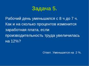 Задача 5. Рабочий день уменьшился с 8 ч до 7 ч. Как и на сколько процентов из