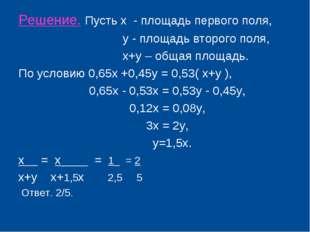 Решение. Пусть х - площадь первого поля, у - площадь второго поля, х+у – обща