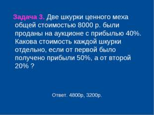 Задача 3. Две шкурки ценного меха общей стоимостью 8000 р. были проданы на а