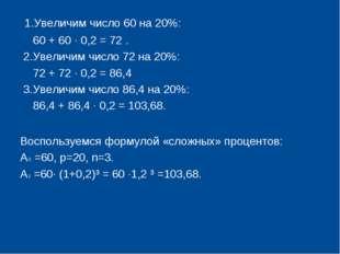 1.Увеличим число 60 на 20%: 60 + 60 · 0,2 = 72 . 2.Увеличим число 72 на 20%: