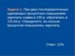 Задача 1. При двух последовательных одинаковых процентных повышениях зарплат