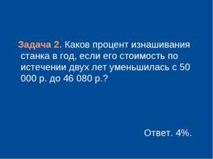 Задача 2. Каков процент изнашивания станка в год, если его стоимость по исте