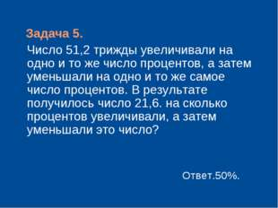 Задача 5. Число 51,2 трижды увеличивали на одно и то же число процентов, а з