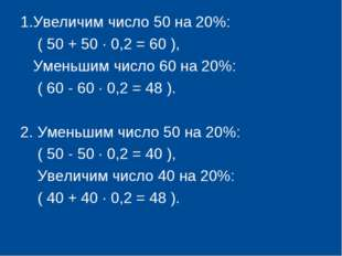 1.Увеличим число 50 на 20%: ( 50 + 50 · 0,2 = 60 ), Уменьшим число 60 на 20%: