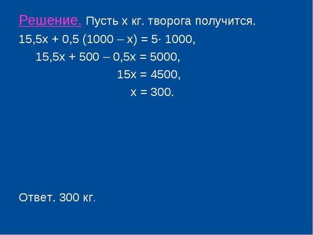 Решение. Пусть х кг. творога получится. 15,5х + 0,5 (1000 – х) = 5· 1000, 15,...