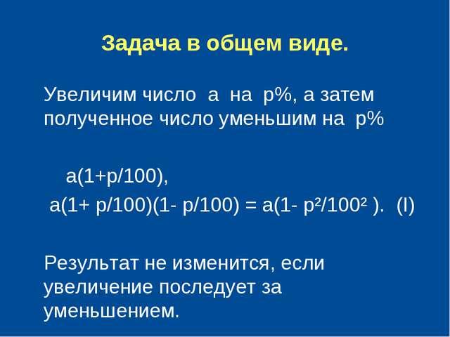 Задача в общем виде. Увеличим число а на р%, а затем полученное число уменьши...