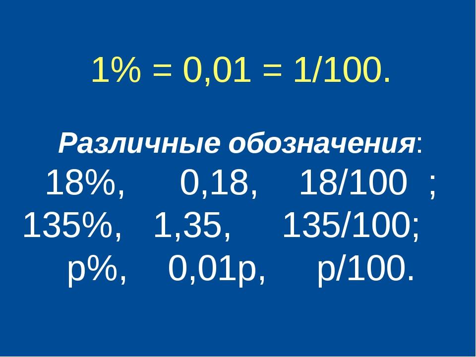 1% = 0,01 = 1/100. Различные обозначения: 18%, 0,18, 18/100 ; 135%, 1,35, 13...