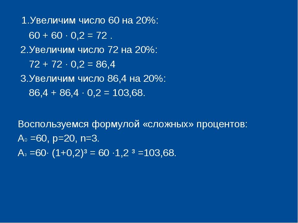 1.Увеличим число 60 на 20%: 60 + 60 · 0,2 = 72 . 2.Увеличим число 72 на 20%:...