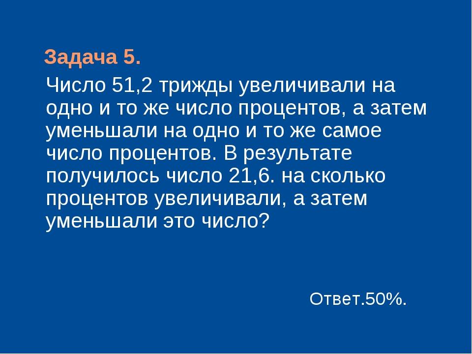 Задача 5. Число 51,2 трижды увеличивали на одно и то же число процентов, а з...