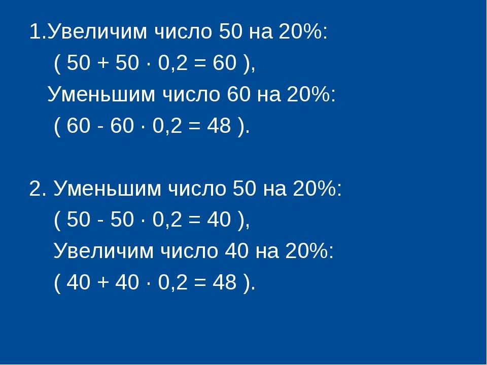 1.Увеличим число 50 на 20%: ( 50 + 50 · 0,2 = 60 ), Уменьшим число 60 на 20%:...